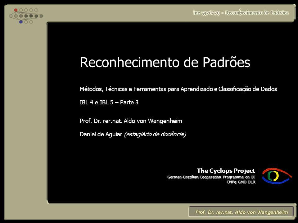 The Cyclops Project German-Brazilian Cooperation Programme on IT CNPq GMD DLR Reconhecimento de Padrões Métodos, Técnicas e Ferramentas para Aprendizado e Classificação de Dados IBL 4 e IBL 5 – Parte 3 Prof.
