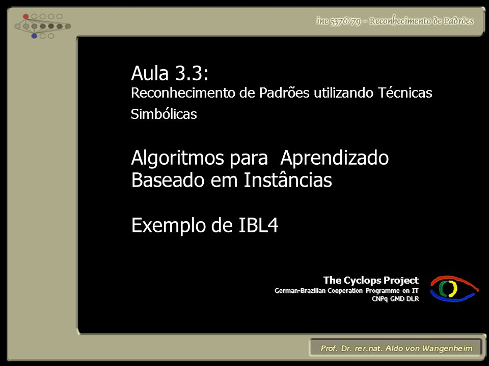 The Cyclops Project German-Brazilian Cooperation Programme on IT CNPq GMD DLR Aula 3.3: Reconhecimento de Padrões utilizando Técnicas Simbólicas Algor