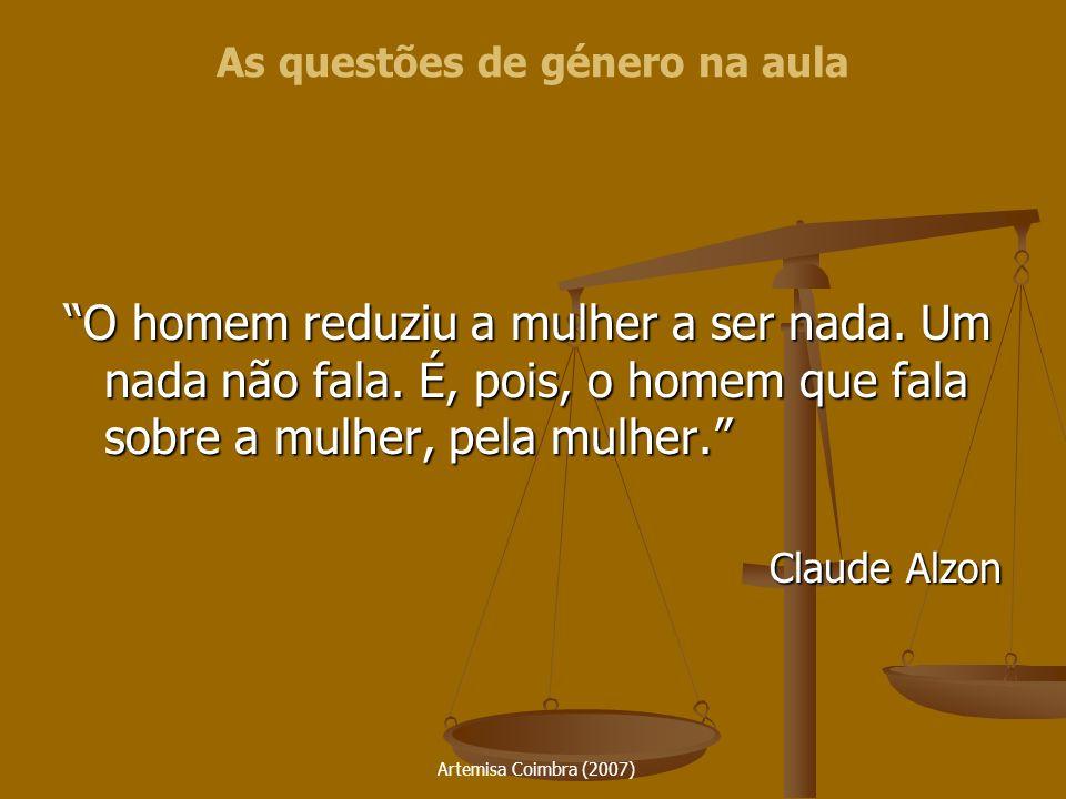 Artemisa Coimbra (2007) O homem reduziu a mulher a ser nada. Um nada não fala. É, pois, o homem que fala sobre a mulher, pela mulher. Claude Alzon As