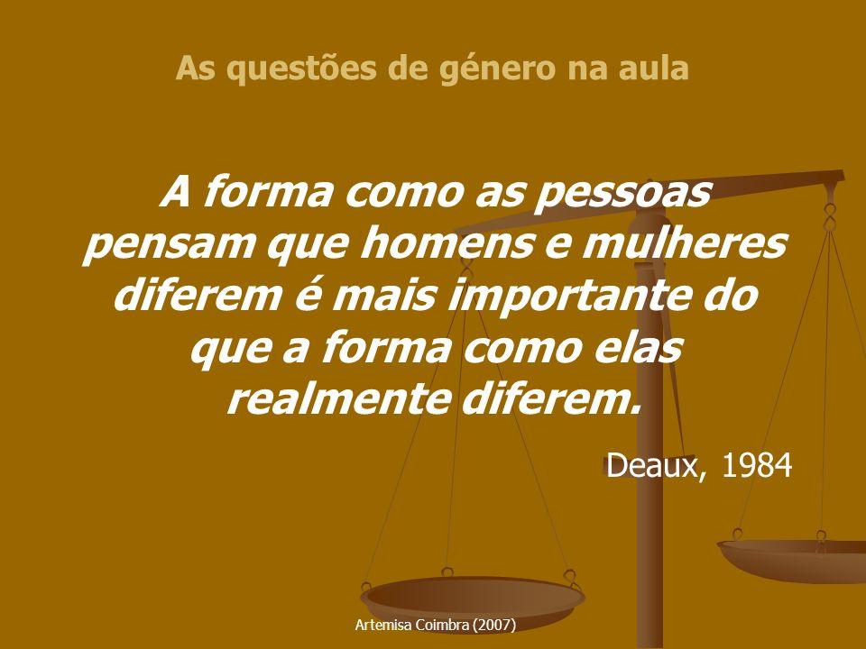 Artemisa Coimbra (2007) As questões de género na aula A forma como as pessoas pensam que homens e mulheres diferem é mais importante do que a forma co