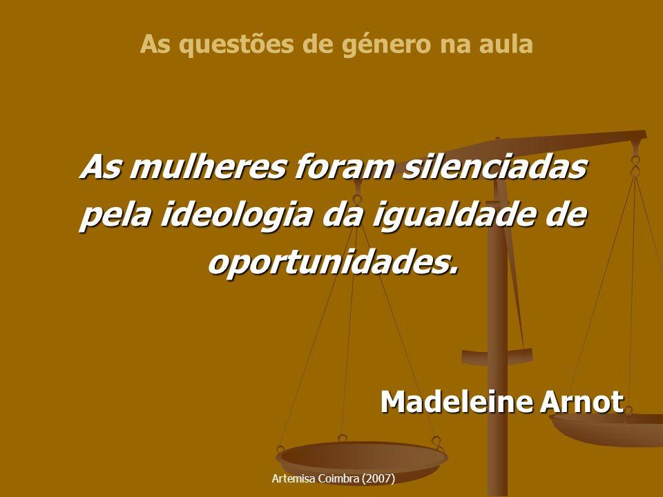 Artemisa Coimbra (2007) As mulheres foram silenciadas pela ideologia da igualdade de oportunidades. Madeleine Arnot As questões de género na aula
