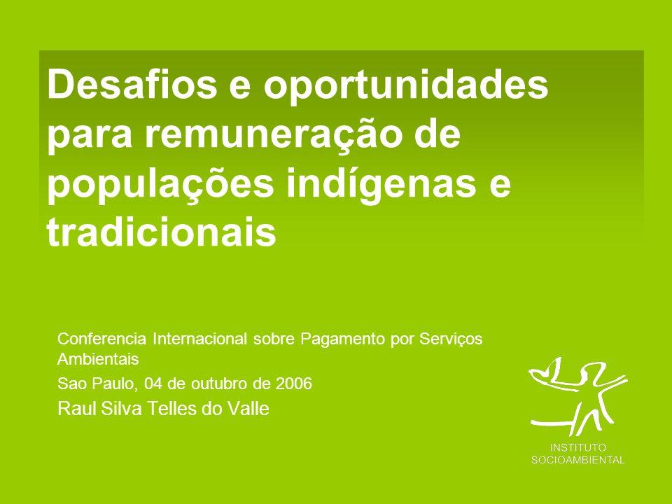Desafios e oportunidades para remuneração de populações indígenas e tradicionais Conferencia Internacional sobre Pagamento por Serviços Ambientais Sao Paulo, 04 de outubro de 2006 Raul Silva Telles do Valle