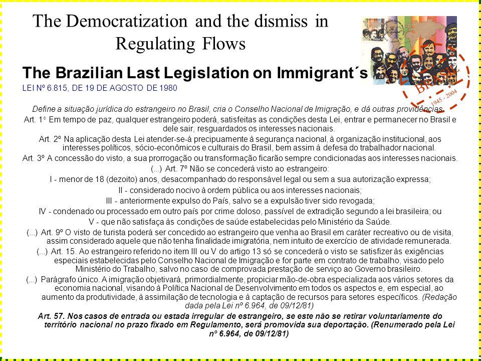 BRASIL 1945 - 2004 The Democratization and the dismiss in Regulating Flows The Brazilian Last Legislation on Immigrant´s LEI Nº 6.815, DE 19 DE AGOSTO DE 1980 Define a situação jurídica do estrangeiro no Brasil, cria o Conselho Nacional de Imigração, e dá outras providências.