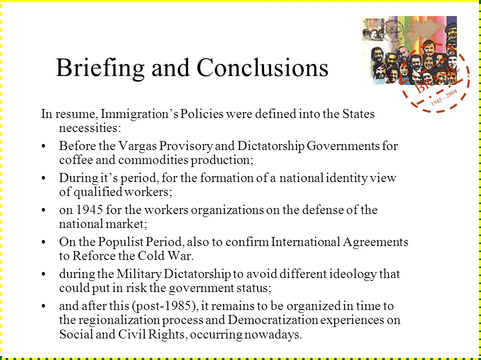 BRASIL 1945 - 2004 Briefing and Conclusions In resume, Immigrations Policies were defined into the States necessities: Before the Vargas Provisory and Dictatorship Governments for coffee and commodities production; During its period, for the formation of a national identity view of qualified workers; on 1945 for the workers organizations on the defense of the national market; On the Populist Period, also to confirm International Agreements to Reforce the Cold War.