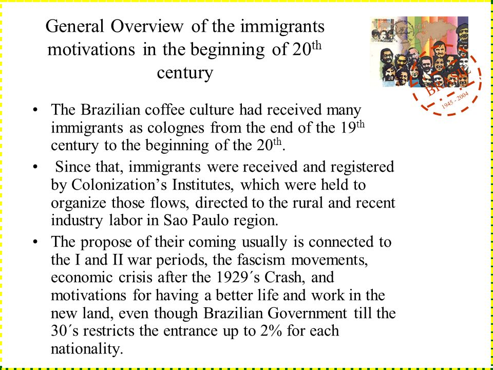 BRASIL 1945 - 2004 General Overview of the immigrants motivations in the beginning of 20 th century The Brazilian coffee culture had received many immigrants as colognes from the end of the 19 th century to the beginning of the 20 th.