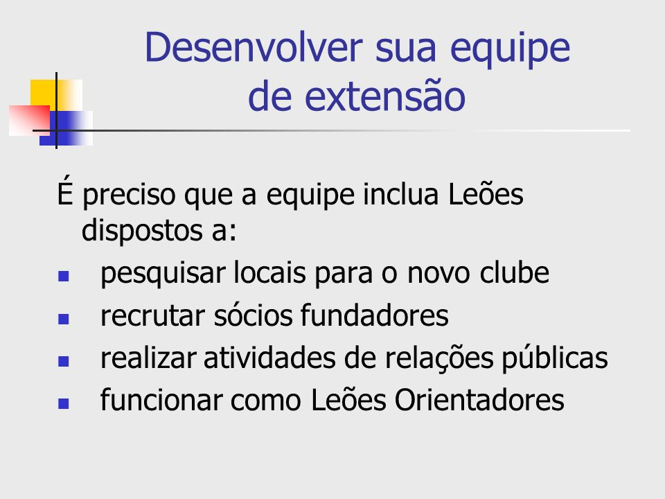Desenvolver sua equipe de extensão É preciso que a equipe inclua Leões dispostos a: pesquisar locais para o novo clube recrutar sócios fundadores real