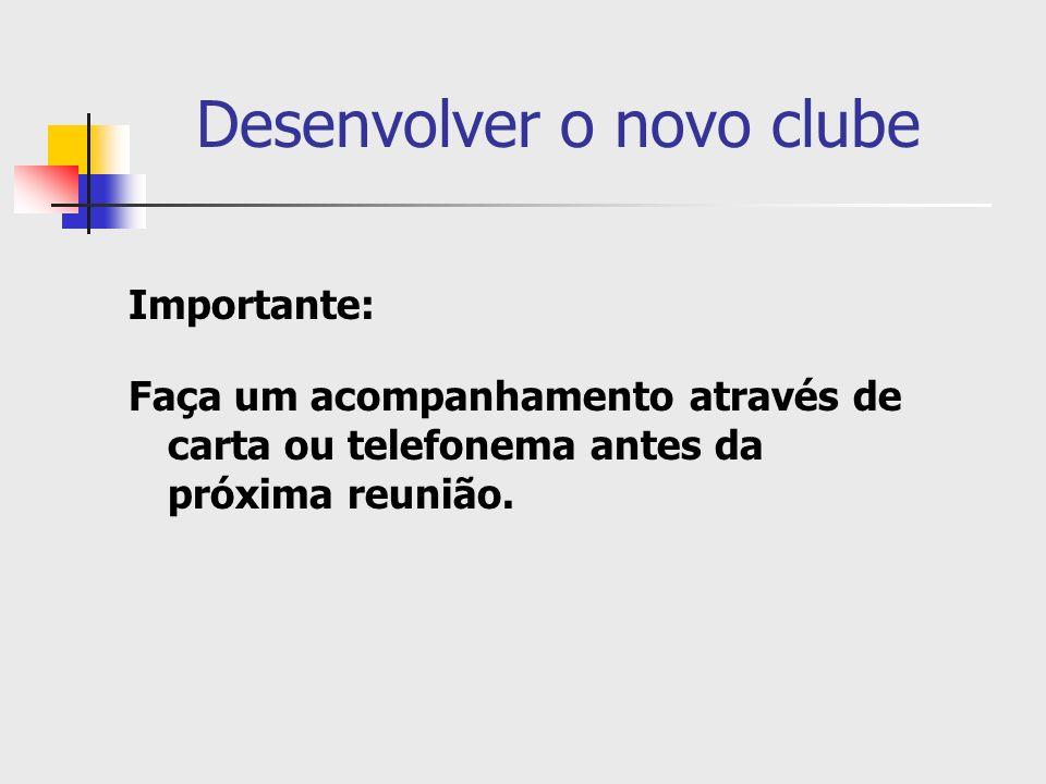 Desenvolver o novo clube Importante: Faça um acompanhamento através de carta ou telefonema antes da próxima reunião.