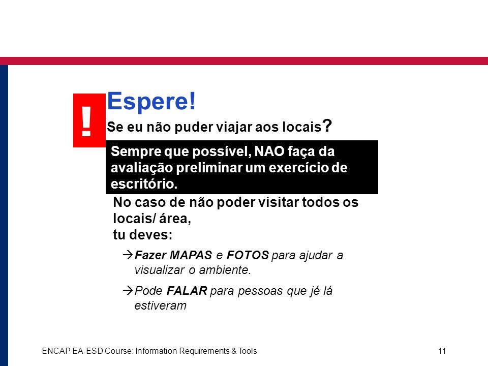 ENCAP EA-ESD Course: Information Requirements & Tools11 Sempre que possível, NAO faça da avaliação preliminar um exercício de escritório. ! Espere! Se