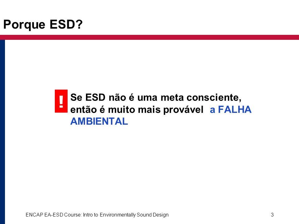 ENCAP EA-ESD Course: Intro to Environmentally Sound Design3 Porque ESD? Se ESD não é uma meta consciente, então é muito mais provável a FALHA AMBIENTA