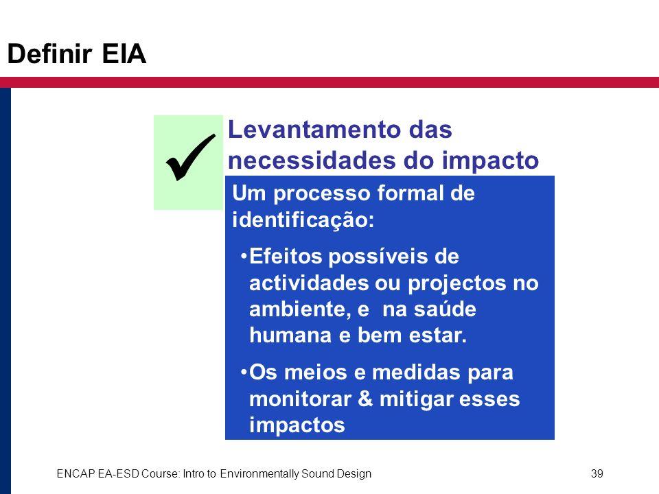 ENCAP EA-ESD Course: Intro to Environmentally Sound Design39 Definir EIA Levantamento das necessidades do impacto ambiental é Um processo formal de id