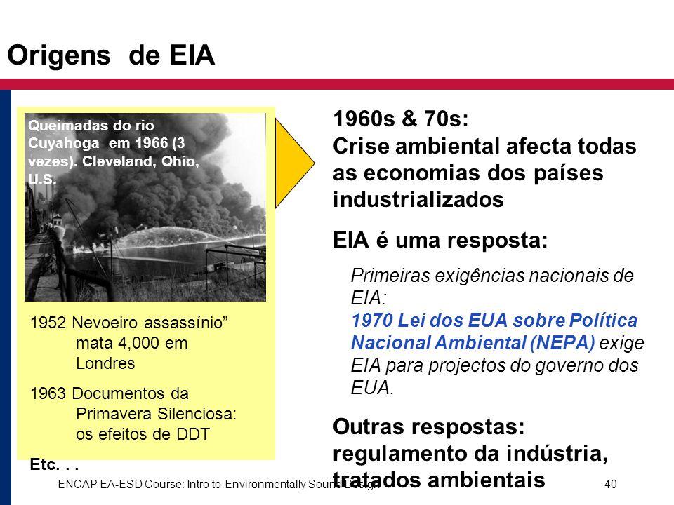 ENCAP EA-ESD Course: Intro to Environmentally Sound Design40 Origens de EIA 1960s & 70s: Crise ambiental afecta todas as economias dos países industri