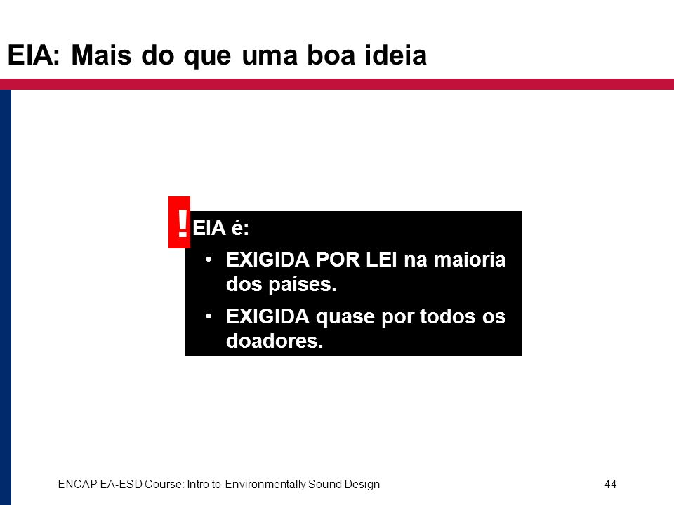 ENCAP EA-ESD Course: Intro to Environmentally Sound Design44 EIA: Mais do que uma boa ideia EIA é: EXIGIDA POR LEI na maioria dos países. EXIGIDA quas