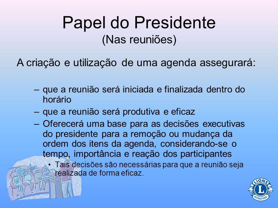 Papel do Presidente (Nas reuniões) Durante as reuniões o presidente presidirá a reunião e a agenda. O presidente é quem assegura se a agenda está send
