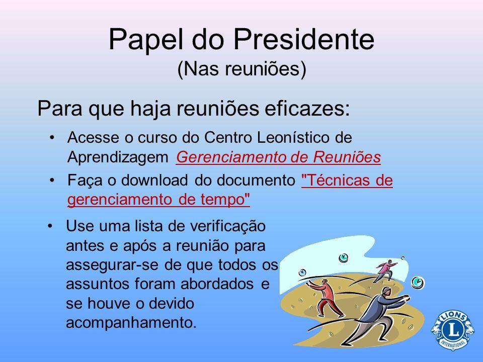 Papel do Presidente (Nas reuniões) –que a reunião será iniciada e finalizada dentro do horário –que a reunião será produtiva e eficaz –Oferecerá uma b