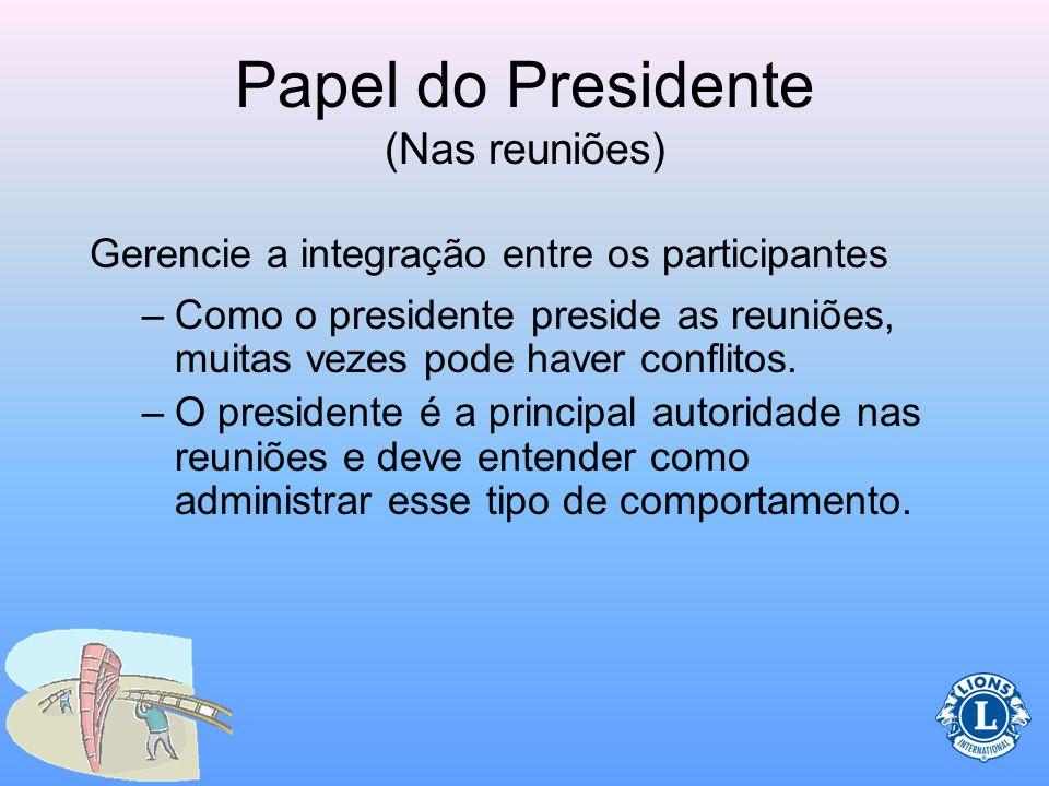 Papel do Presidente (Nas reuniões) Prepare uma agenda Siga a pauta durante as reuniões Use o procedimento parlamentar Gerencie a integração entre os p