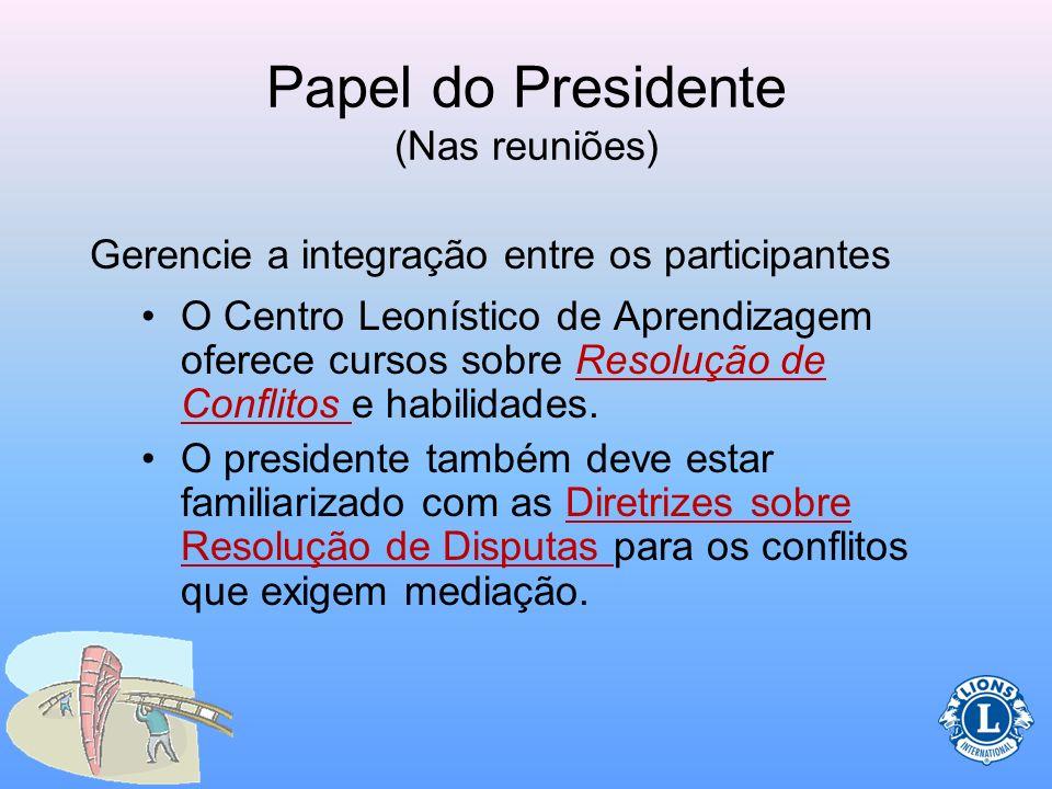 Papel do Presidente (Nas reuniões) Gerencie a integração entre os participantes –Como o presidente preside as reuniões, muitas vezes pode haver confli