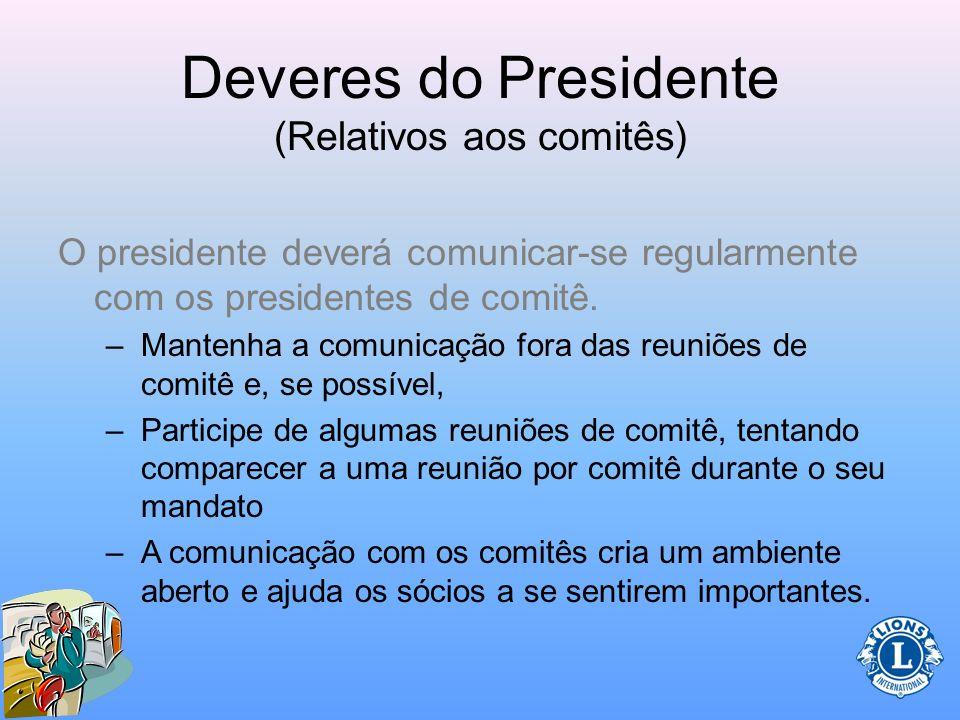 Deveres do Presidente (Relativos aos comitês) O presidente deverá comunicar-se regularmente com os presidentes de comitê. –A compreesão e o reconhecim