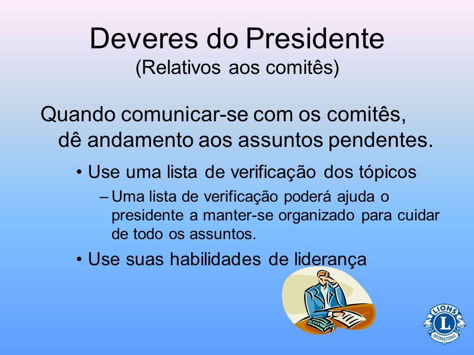 Deveres do Presidente (Relativos aos comitês) O presidente deverá comunicar-se regularmente com os presidentes de comitê. –Mantenha a comunicação fora