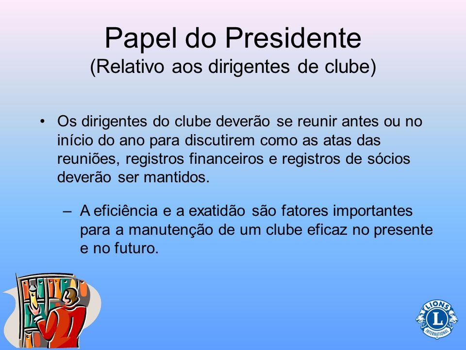 Papel do Presidente (Relativo aos dirigentes de clube) Ao trabalhar com o secretário e tesoureiro do clube: –Discutir métodos de manutenção dos regist