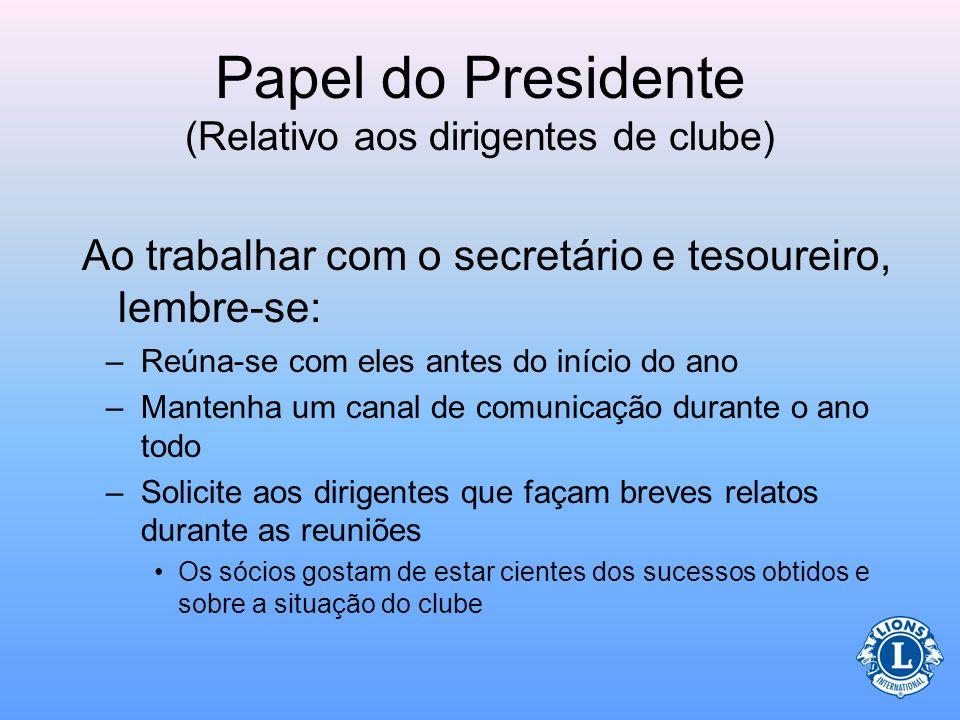 Papel do Presidente (Relativo aos dirigentes de clube) Quando ajudar o tesoureiro a preparar os orçamentos: –Pense nas despesas e receitas –Priorize a