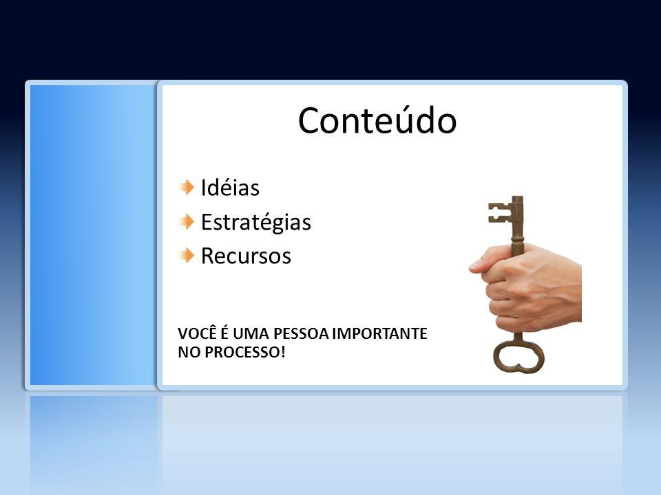 Conteúdo Idéias Estratégias Recursos VOCÊ É UMA PESSOA IMPORTANTE NO PROCESSO!