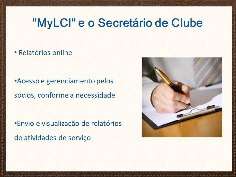 MyLCI e o Secretário de Clube Relatórios online Acesso e gerenciamento pelos sócios, conforme a necessidade Envio e visualização de relatórios de atividades de serviço