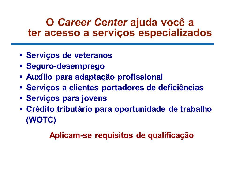 O Career Center ajuda você a ter acesso a serviços especializados Serviços de veteranos Seguro-desemprego Auxílio para adaptação profissional Serviços a clientes portadores de deficiências Serviços para jovens Crédito tributário para oportunidade de trabalho (WOTC) Aplicam-se requisitos de qualificação