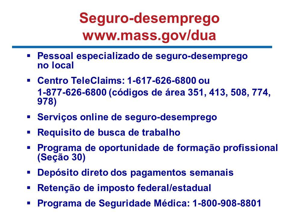 Seguro-desemprego www.mass.gov/dua Pessoal especializado de seguro-desemprego no local Centro TeleClaims: 1-617-626-6800 ou 1-877-626-6800 (códigos de área 351, 413, 508, 774, 978) Serviços online de seguro-desemprego Requisito de busca de trabalho Programa de oportunidade de formação profissional (Seção 30) Depósito direto dos pagamentos semanais Retenção de imposto federal/estadual Programa de Seguridade Médica: 1-800-908-8801