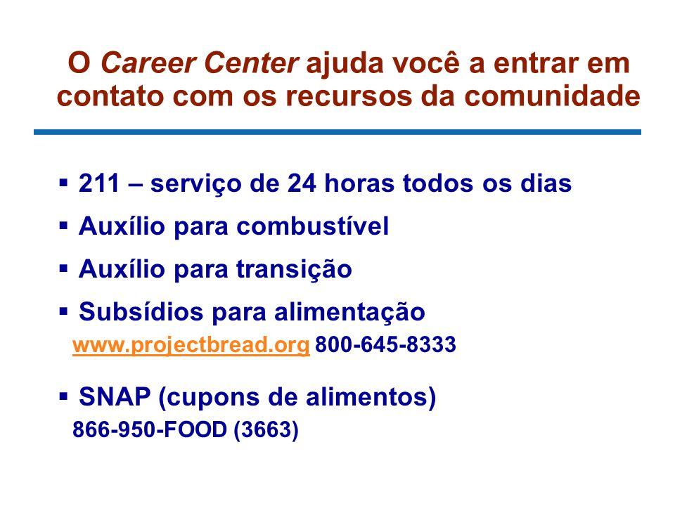 O Career Center ajuda você a entrar em contato com os recursos da comunidade 211 – serviço de 24 horas todos os dias Auxílio para combustível Auxílio para transição Subsídios para alimentação www.projectbread.org 800-645-8333 www.projectbread.org SNAP (cupons de alimentos) 866-950-FOOD (3663)