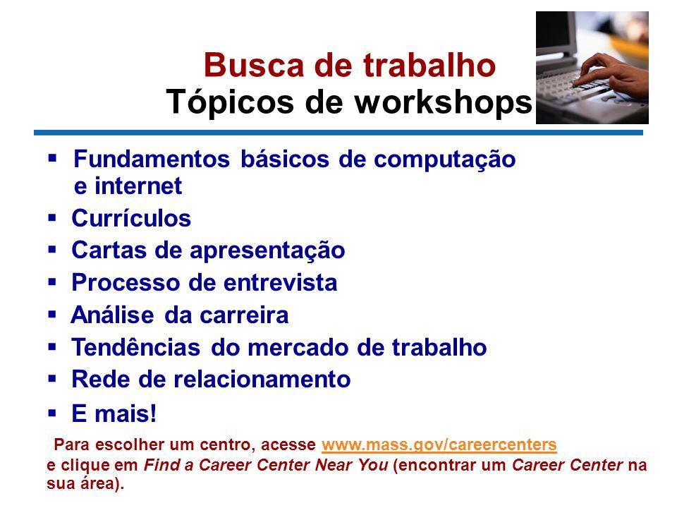 Busca de trabalho Tópicos de workshops Fundamentos básicos de computação e internet Currículos Cartas de apresentação Processo de entrevista Análise da carreira Tendências do mercado de trabalho Rede de relacionamento E mais.