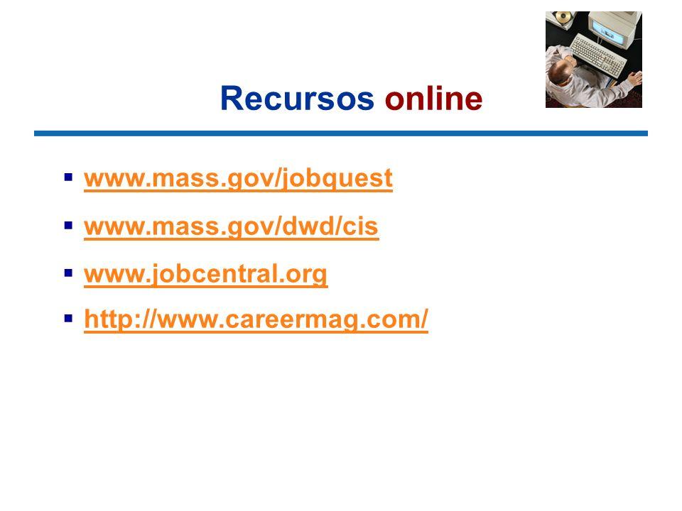 Recursos online www.mass.gov/jobquest www.mass.gov/dwd/cis www.jobcentral.org http://www.careermag.com/