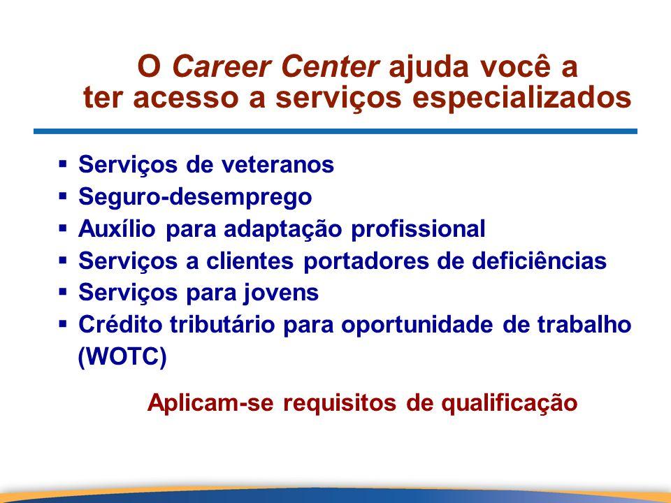 O Career Center ajuda você a ter acesso a serviços especializados Serviços de veteranos Seguro-desemprego Auxílio para adaptação profissional Serviços