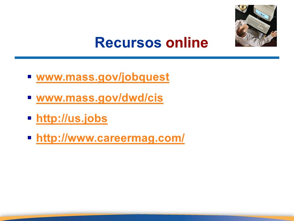 Recursos online www.mass.gov/jobquest www.mass.gov/dwd/cis http://us.jobs http://www.careermag.com/