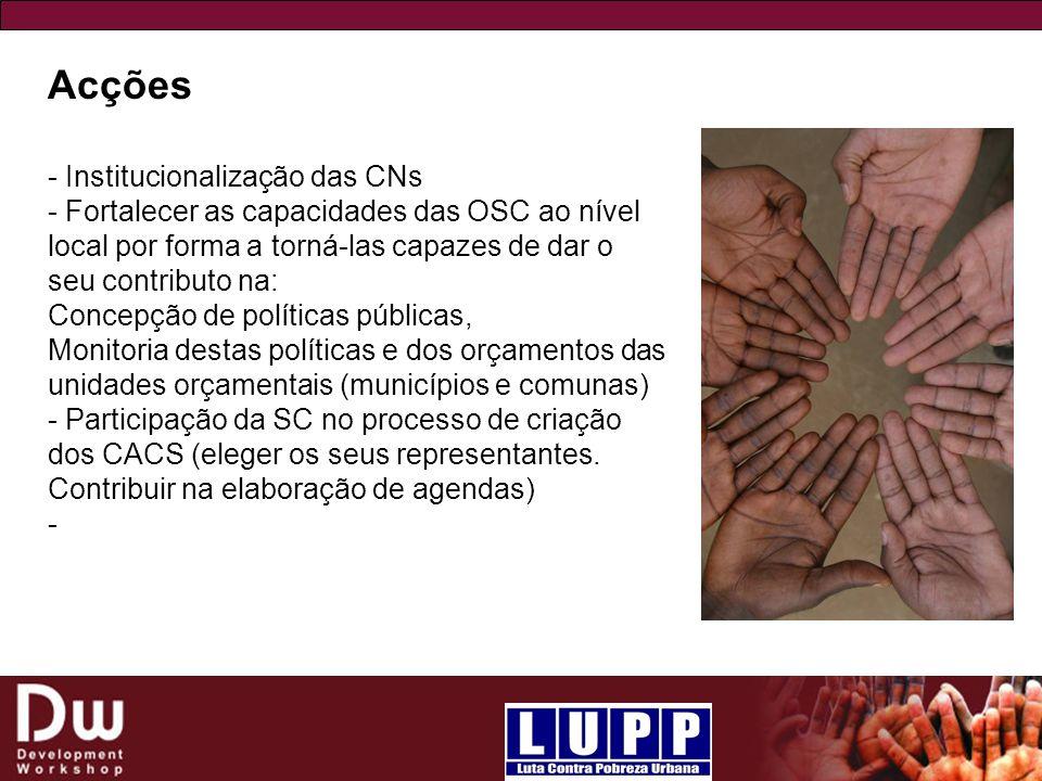 Acções - Institucionalização das CNs - Fortalecer as capacidades das OSC ao nível local por forma a torná-las capazes de dar o seu contributo na: Conc