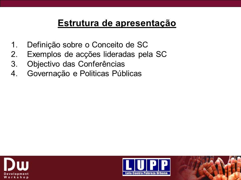 Estrutura de apresentação 1.Definição sobre o Conceito de SC 2.Exemplos de acções lideradas pela SC 3.Objectivo das Conferências 4.Governação e Politicas Públicas