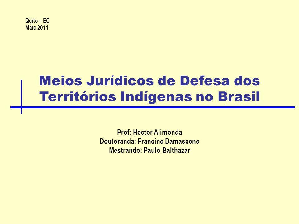 Meios Jurídicos de Defesa dos Territórios Indígenas no Brasil Prof: Hector Alimonda Doutoranda: Francine Damasceno Mestrando: Paulo Balthazar Quito – EC Maio 2011
