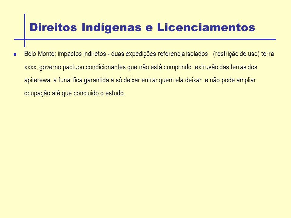 Direitos Indígenas e Licenciamentos Belo Monte: impactos indiretos - duas expedições referencia isolados (restrição de uso) terra xxxx, governo pactuou condicionantes que não está cumprindo: extrusão das terras dos apiterewa.