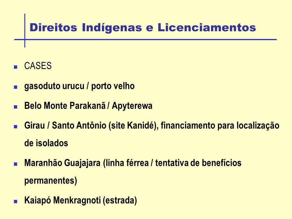 Direitos Indígenas e Licenciamentos CASES gasoduto urucu / porto velho Belo Monte Parakanã / Apyterewa Girau / Santo Antônio (site Kanidé), financiamento para localização de isolados Maranhão Guajajara (linha férrea / tentativa de benefícios permanentes) Kaiapó Menkragnoti (estrada)