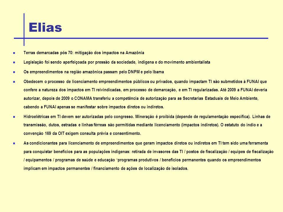 Elias Terras demarcadas pós 70: mitigação dos impactos na Amazônia Legislação foi sendo aperfeiçoada por pressão da sociedade, indígena e do movimento ambientalista Os empreendimentos na região amazônica passam pelo DNPM e pelo Ibama Obedecem o processo de licenciamento empreendimentos públicos ou privados, quando impactam TI são submetidos à FUNAI que confere a natureza dos impactos em TI reivindicadas, em processo de demarcação, e em TI regularizadas.