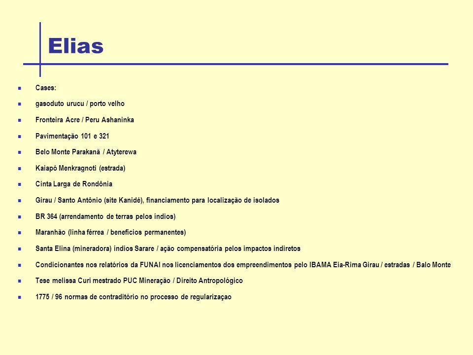Elias Cases: gasoduto urucu / porto velho Fronteira Acre / Peru Ashaninka Pavimentação 101 e 321 Belo Monte Parakanã / Atyterewa Kaiapó Menkragnoti (estrada) Cinta Larga de Rondônia Girau / Santo Antônio (site Kanidé), financiamento para localização de isolados BR 364 (arrendamento de terras pelos índios) Maranhão (linha férrea / benefícios permanentes) Santa Elina (mineradora) índios Sarare / ação compensatória pelos impactos indiretos Condicionantes nos relatórios da FUNAI nos licenciamentos dos empreendimentos pelo IBAMA Eia-Rima Girau / estradas / Balo Monte Tese melissa Curi mestrado PUC Mineração / Direito Antropológico 1775 / 96 normas de contraditório no processo de regularizaçao