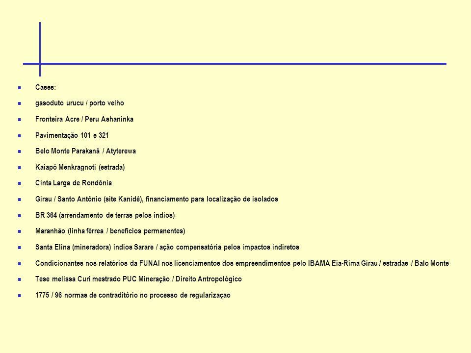 Cases: gasoduto urucu / porto velho Fronteira Acre / Peru Ashaninka Pavimentação 101 e 321 Belo Monte Parakanã / Atyterewa Kaiapó Menkragnoti (estrada) Cinta Larga de Rondônia Girau / Santo Antônio (site Kanidé), financiamento para localização de isolados BR 364 (arrendamento de terras pelos índios) Maranhão (linha férrea / benefícios permanentes) Santa Elina (mineradora) índios Sarare / ação compensatória pelos impactos indiretos Condicionantes nos relatórios da FUNAI nos licenciamentos dos empreendimentos pelo IBAMA Eia-Rima Girau / estradas / Balo Monte Tese melissa Curi mestrado PUC Mineração / Direito Antropológico 1775 / 96 normas de contraditório no processo de regularizaçao