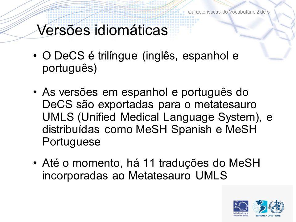 14 O DeCS é trilíngue (inglês, espanhol e português) As versões em espanhol e português do DeCS são exportadas para o metatesauro UMLS (Unified Medical Language System), e distribuídas como MeSH Spanish e MeSH Portuguese Até o momento, há 11 traduções do MeSH incorporadas ao Metatesauro UMLS Características do Vocabulário 2 de 5 Versões idiomáticas
