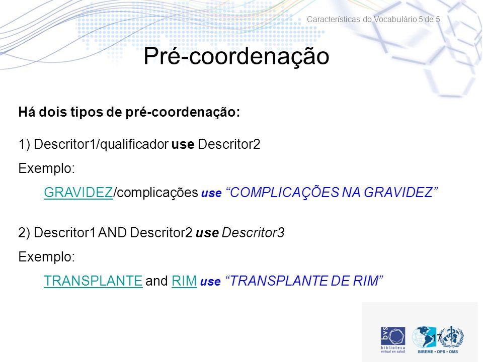 17 Pré-coordenação Há dois tipos de pré-coordenação: 1) Descritor1/qualificador use Descritor2 Exemplo: GRAVIDEZ/complicações use COMPLICAÇÕES NA GRAVIDEZGRAVIDEZ 2) Descritor1 AND Descritor2 use Descritor3 Exemplo: TRANSPLANTE and RIM use TRANSPLANTE DE RIMTRANSPLANTERIM Características do Vocabulário 5 de 5