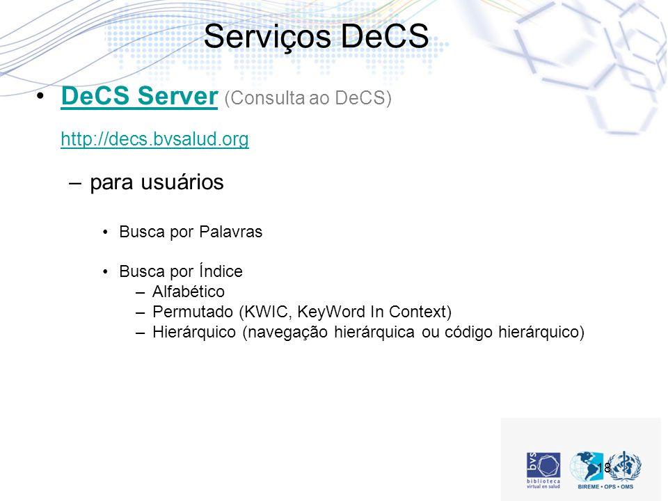 18 Serviços DeCS DeCS Server (Consulta ao DeCS) http://decs.bvsalud.orgDeCS Server http://decs.bvsalud.org –para usuários Busca por Palavras Busca por Índice –Alfabético –Permutado (KWIC, KeyWord In Context) –Hierárquico (navegação hierárquica ou código hierárquico)