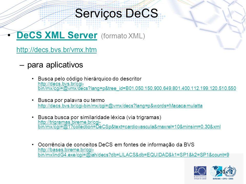 30 Serviços DeCS DeCS XML Server (formato XML) http://decs.bvs.br/vmx.htmDeCS XML Server http://decs.bvs.br/vmx.htm –para aplicativos Busca pelo código hierárquico do descritor http://decs.bvs.br/cgi- bin/mx/cgi=@vmx/decs?lang=p&tree_id=B01.050.150.900.649.801.400.112.199.120.510.550 http://decs.bvs.br/cgi- bin/mx/cgi=@vmx/decs?lang=p&tree_id=B01.050.150.900.649.801.400.112.199.120.510.550 Busca por palavra ou termo http://decs.bvs.br/cgi-bin/mx/cgi=@vmx/decs?lang=p&words=Macaca mulatta http://decs.bvs.br/cgi-bin/mx/cgi=@vmx/decs?lang=p&words=Macaca mulatta Busca busca por similaridade léxica (via trigramas) http://trigramas.bireme.br/cgi- bin/mx/cgi=@1?collection=DeCSp&text=cardiovascula&maxrel=10&minsim=0.30&xml http://trigramas.bireme.br/cgi- bin/mx/cgi=@1?collection=DeCSp&text=cardiovascula&maxrel=10&minsim=0.30&xml Ocorrência de conceitos DeCS em fontes de informação da BVS http://bases.bireme.br/cgi- bin/mxlindG4.exe/cgi=@iah/decs?db=LILACS&db=EQUIDAD&k1=SP1&k2=SP1&count=9 http://bases.bireme.br/cgi- bin/mxlindG4.exe/cgi=@iah/decs?db=LILACS&db=EQUIDAD&k1=SP1&k2=SP1&count=9