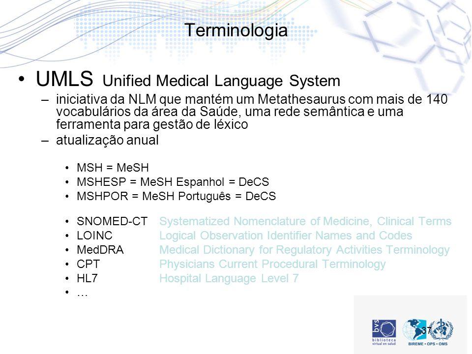 37 Terminologia UMLS Unified Medical Language System –iniciativa da NLM que mantém um Metathesaurus com mais de 140 vocabulários da área da Saúde, uma rede semântica e uma ferramenta para gestão de léxico –atualização anual MSH = MeSH MSHESP = MeSH Espanhol = DeCS MSHPOR = MeSH Português = DeCS SNOMED-CTSystematized Nomenclature of Medicine, Clinical Terms LOINCLogical Observation Identifier Names and Codes MedDRAMedical Dictionary for Regulatory Activities Terminology CPTPhysicians Current Procedural Terminology HL7Hospital Language Level 7 …