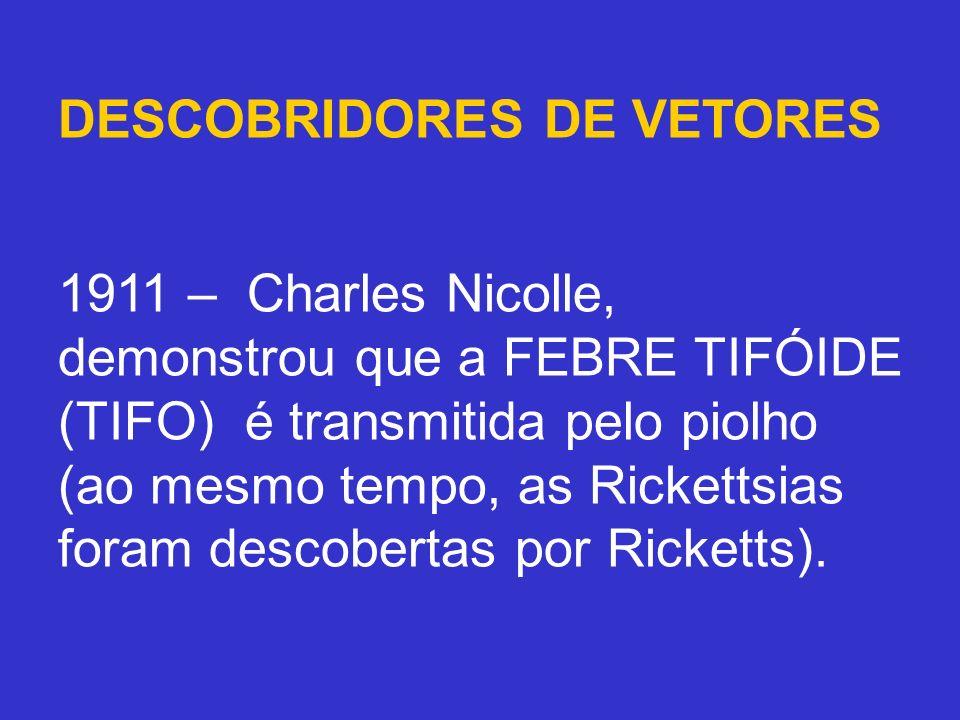 DESCOBRIDORES DE VETORES 1911 – Charles Nicolle, demonstrou que a FEBRE TIFÓIDE (TIFO) é transmitida pelo piolho (ao mesmo tempo, as Rickettsias foram