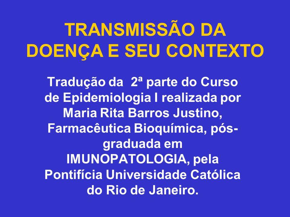 TRANSMISSÃO DA DOENÇA E SEU CONTEXTO Tradução da 2ª parte do Curso de Epidemiologia I realizada por Maria Rita Barros Justino, Farmacêutica Bioquímica