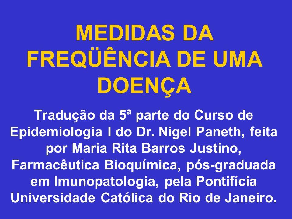 MEDIDAS DA FREQÜÊNCIA DE UMA DOENÇA Tradução da 5ª parte do Curso de Epidemiologia I do Dr. Nigel Paneth, feita por Maria Rita Barros Justino, Farmacê