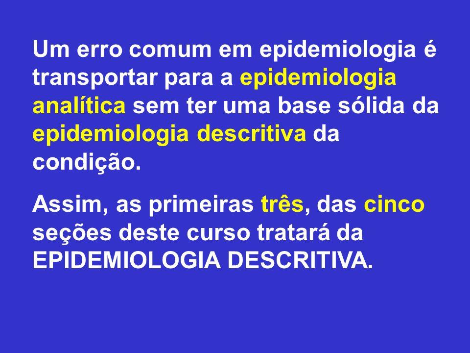 Um erro comum em epidemiologia é transportar para a epidemiologia analítica sem ter uma base sólida da epidemiologia descritiva da condição. Assim, as